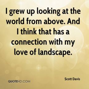 Scott Davis  - I grew up looking at the world from above. And I think that has a connection with my love of landscape.