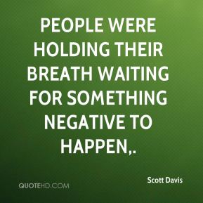 People were holding their breath waiting for something negative to happen.