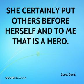 She certainly put others before herself and to me that is a hero.
