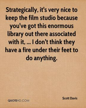 Scott Davis  - Strategically, it's very nice to keep the film studio because you've got this enormous library out there associated with it, ... I don't think they have a fire under their feet to do anything.