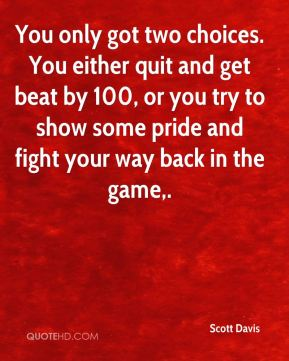 You only got two choices. You either quit and get beat by 100, or you try to show some pride and fight your way back in the game.