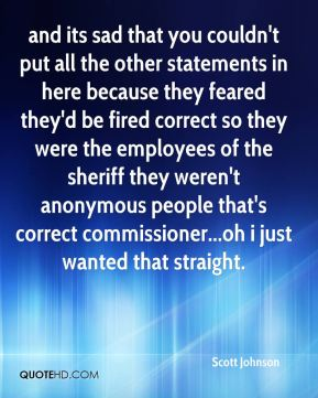 Scott Johnson  - and its sad that you couldn't put all the other statements in here because they feared they'd be fired correct so they were the employees of the sheriff they weren't anonymous people that's correct commissioner...oh i just wanted that straight.