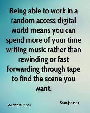 Scott Johnson  - Being able to work in a random access digital world means you can spend more of your time writing music rather than rewinding or fast forwarding through tape to find the scene you want.