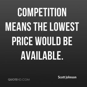 Scott Johnson  - Competition means the lowest price would be available.