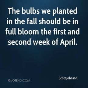 Scott Johnson  - The bulbs we planted in the fall should be in full bloom the first and second week of April.