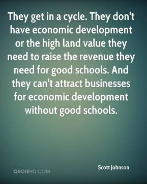 Scott Johnson  - They get in a cycle. They don't have economic development or the high land value they need to raise the revenue they need for good schools. And they can't attract businesses for economic development without good schools.