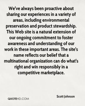 Scott Johnson  - We've always been proactive about sharing our experiences in a variety of areas, including environmental preservation and product stewardship. This Web site is a natural extension of our ongoing commitment to foster awareness and understanding of our work in these important areas. The site's name reflects our belief that a multinational organization can do what's right and win responsibly in a competitive marketplace.