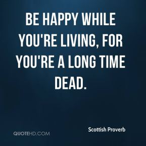 Scottish Proverb  - Be happy while you're living, for you're a long time dead.