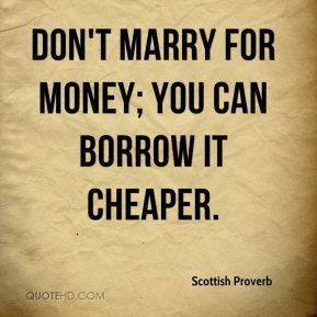 Scottish Proverb  - Don't marry for money; you can borrow it cheaper.