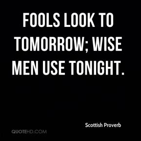 Scottish Proverb  - Fools look to tomorrow; wise men use tonight.