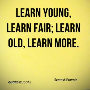 Scottish Proverb  - Learn young, learn fair; learn old, learn more.