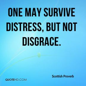 Scottish Proverb  - One may survive distress, but not disgrace.