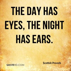 Scottish Proverb  - The day has eyes, the night has ears.