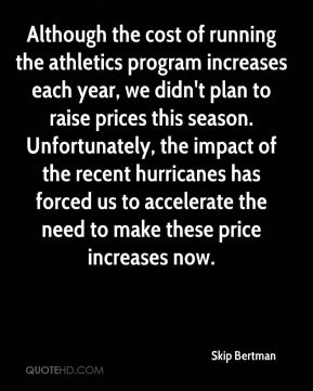 Although the cost of running the athletics program increases each year, we didn't plan to raise prices this season. Unfortunately, the impact of the recent hurricanes has forced us to accelerate the need to make these price increases now.