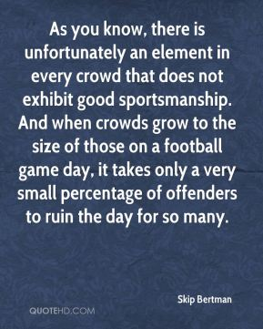 Skip Bertman  - As you know, there is unfortunately an element in every crowd that does not exhibit good sportsmanship. And when crowds grow to the size of those on a football game day, it takes only a very small percentage of offenders to ruin the day for so many.