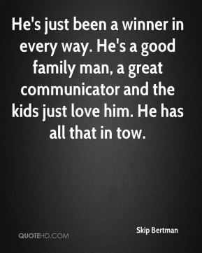 He's just been a winner in every way. He's a good family man, a great communicator and the kids just love him. He has all that in tow.