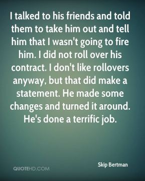 I talked to his friends and told them to take him out and tell him that I wasn't going to fire him. I did not roll over his contract. I don't like rollovers anyway, but that did make a statement. He made some changes and turned it around. He's done a terrific job.