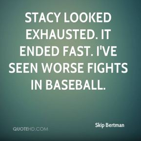 Stacy looked exhausted. It ended fast. I've seen worse fights in baseball.