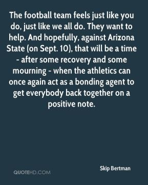 The football team feels just like you do, just like we all do. They want to help. And hopefully, against Arizona State (on Sept. 10), that will be a time - after some recovery and some mourning - when the athletics can once again act as a bonding agent to get everybody back together on a positive note.