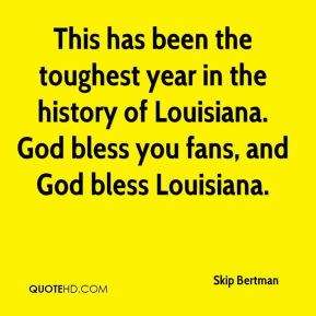 Skip Bertman  - This has been the toughest year in the history of Louisiana. God bless you fans, and God bless Louisiana.