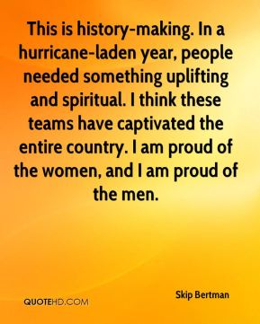 This is history-making. In a hurricane-laden year, people needed something uplifting and spiritual. I think these teams have captivated the entire country. I am proud of the women, and I am proud of the men.