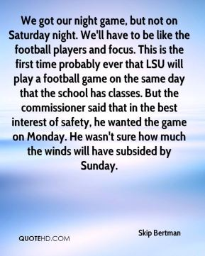 We got our night game, but not on Saturday night. We'll have to be like the football players and focus. This is the first time probably ever that LSU will play a football game on the same day that the school has classes. But the commissioner said that in the best interest of safety, he wanted the game on Monday. He wasn't sure how much the winds will have subsided by Sunday.