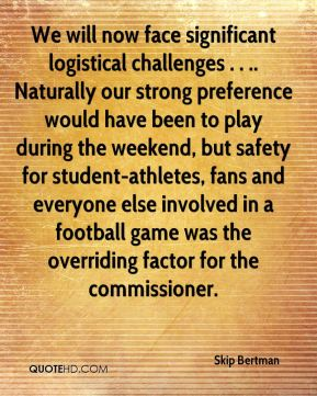 Skip Bertman  - We will now face significant logistical challenges . . .. Naturally our strong preference would have been to play during the weekend, but safety for student-athletes, fans and everyone else involved in a football game was the overriding factor for the commissioner.