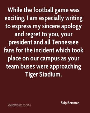 Skip Bertman  - While the football game was exciting, I am especially writing to express my sincere apology and regret to you, your president and all Tennessee fans for the incident which took place on our campus as your team buses were approaching Tiger Stadium.