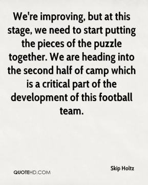 Skip Holtz  - We're improving, but at this stage, we need to start putting the pieces of the puzzle together. We are heading into the second half of camp which is a critical part of the development of this football team.