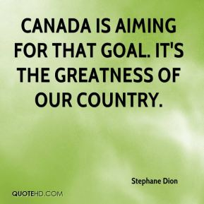 Canada is aiming for that goal. It's the greatness of our country.