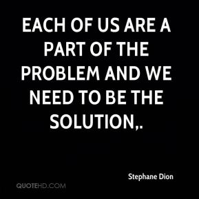 Each of us are a part of the problem and we need to be the solution.