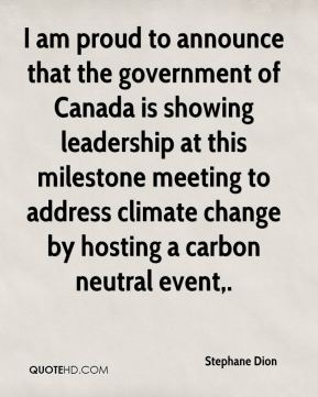 Stephane Dion  - I am proud to announce that the government of Canada is showing leadership at this milestone meeting to address climate change by hosting a carbon neutral event.