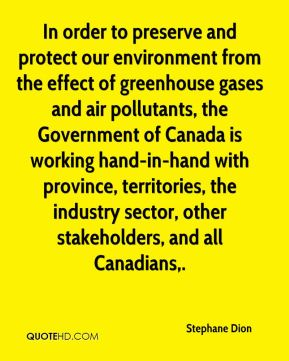 In order to preserve and protect our environment from the effect of greenhouse gases and air pollutants, the Government of Canada is working hand-in-hand with province, territories, the industry sector, other stakeholders, and all Canadians.