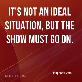 Stephane Dion  - It's not an ideal situation, but the show must go on.