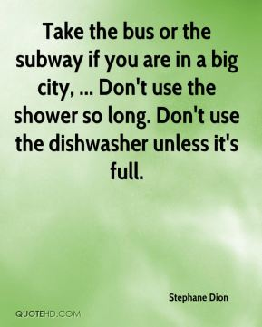Take the bus or the subway if you are in a big city, ... Don't use the shower so long. Don't use the dishwasher unless it's full.