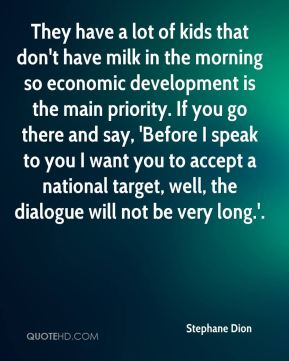 They have a lot of kids that don't have milk in the morning so economic development is the main priority. If you go there and say, 'Before I speak to you I want you to accept a national target, well, the dialogue will not be very long.'.