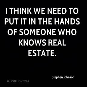 Stephen Johnson  - I think we need to put it in the hands of someone who knows real estate.