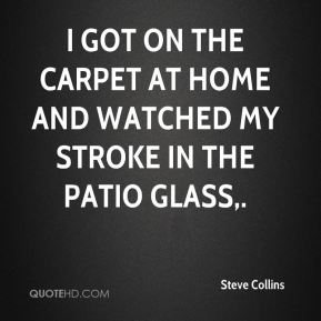 Steve Collins  - I got on the carpet at home and watched my stroke in the patio glass.