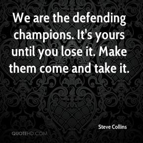 We are the defending champions. It's yours until you lose it. Make them come and take it.