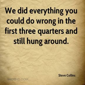 Steve Collins  - We did everything you could do wrong in the first three quarters and still hung around.