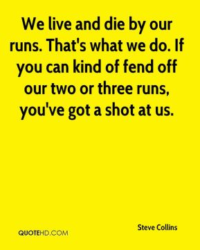 Steve Collins  - We live and die by our runs. That's what we do. If you can kind of fend off our two or three runs, you've got a shot at us.