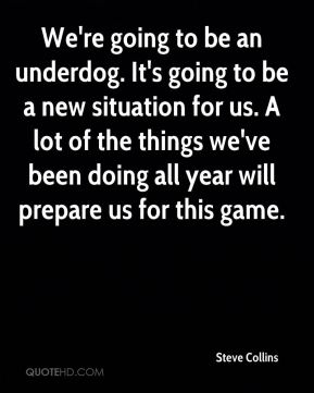 We're going to be an underdog. It's going to be a new situation for us. A lot of the things we've been doing all year will prepare us for this game.