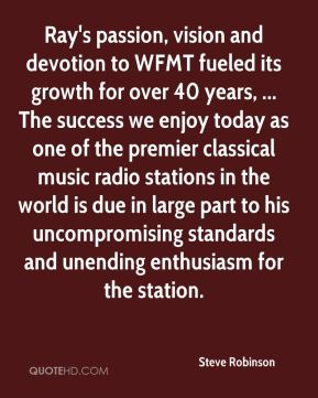 Steve Robinson  - Ray's passion, vision and devotion to WFMT fueled its growth for over 40 years, ... The success we enjoy today as one of the premier classical music radio stations in the world is due in large part to his uncompromising standards and unending enthusiasm for the station.