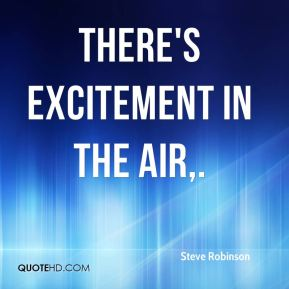 Steve Robinson  - There's excitement in the air.