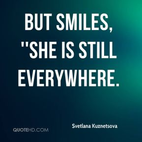 but smiles, ''She is still everywhere.