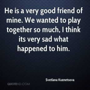 Svetlana Kuznetsova  - He is a very good friend of mine. We wanted to play together so much, I think its very sad what happened to him.
