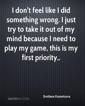 I don't feel like I did something wrong. I just try to take it out of my mind because I need to play my game, this is my first priority.