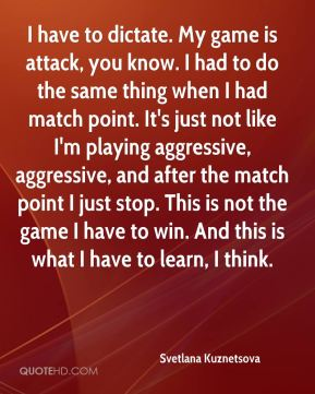 Svetlana Kuznetsova  - I have to dictate. My game is attack, you know. I had to do the same thing when I had match point. It's just not like I'm playing aggressive, aggressive, and after the match point I just stop. This is not the game I have to win. And this is what I have to learn, I think.