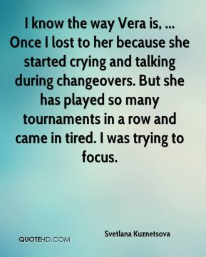 I know the way Vera is, ... Once I lost to her because she started crying and talking during changeovers. But she has played so many tournaments in a row and came in tired. I was trying to focus.
