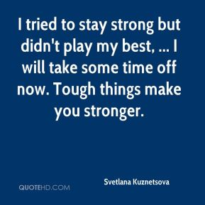 I tried to stay strong but didn't play my best, ... I will take some time off now. Tough things make you stronger.